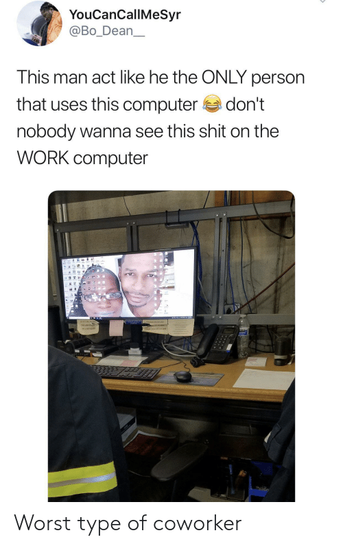 Dean: YouCanCallMeSyr  @Bo_Dean  This man act like he the ONLY person  that uses this computer  don't  nobody wanna see this shit on the  WORK computer  16 Worst type of coworker