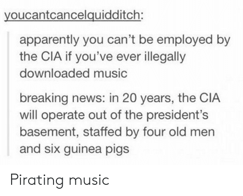 Pirating: youcantcancelquidditch:  apparently you can't be employed by  the CIA if you've ever illegally  downloaded music  breaking news: in 20 years, the CIA  will operate out of the president's  basement, staffed by four old men  and six guinea pigs Pirating music