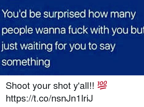 Fuck, Waiting..., and How: You'd be surprised how many  people wanna fuck with you but  just waiting for you to say  something Shoot your shot y'all!! 💯 https://t.co/nsnJn1lriJ