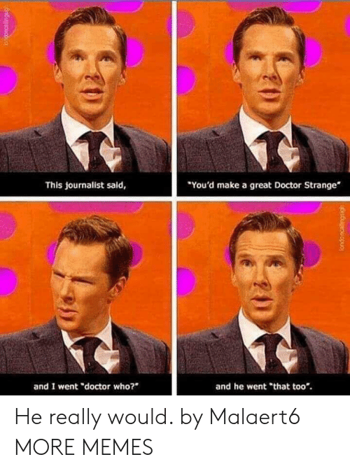 "Doctor Who: You'd make a great Doctor Strange  This journalist said,  and I went ""doctor who?  and he went ""that too*. He really would. by Malaert6 MORE MEMES"