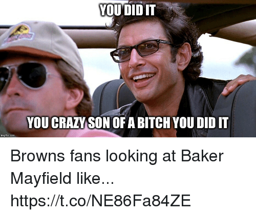 Bitch, Crazy, and Football: YOUDIDT  YOU CRAZY SON OF A BITCH YOU DID I  imgflip.com Browns fans looking at Baker Mayfield like... https://t.co/NE86Fa84ZE