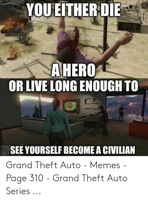 Gta 5 Memes: YOUEITHERDIE  AHERO  OR LIVE LONG ENOUGH TO  SEE YOURSELF BECOME A CIVILIAN Grand Theft Auto - Memes - Page 310 - Grand Theft Auto Series ...