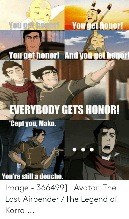 Avatar The Last Airbender Memes: Yougethonor!  You ghogor!  You get honor! And you get honor  EVERYBODY GETS HONOR!  'Cept you, Mako.  You're still a douche. Image - 366499]   Avatar: The Last Airbender / The Legend of Korra ...
