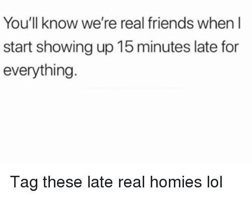 Friends, Funny, and Lol: You'll know we're real friends when I  start showing up 15 minutes late for  everything Tag these late real homies lol