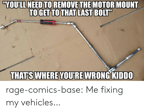 Motorable: YOULL  NEED  TO  REMOVE  THE  MOTOR  MOUNT  TOGET TO THAT LAST BOIT  THATS WHERE YOU'RE WRONG KIDDO rage-comics-base:  Me fixing my vehicles…