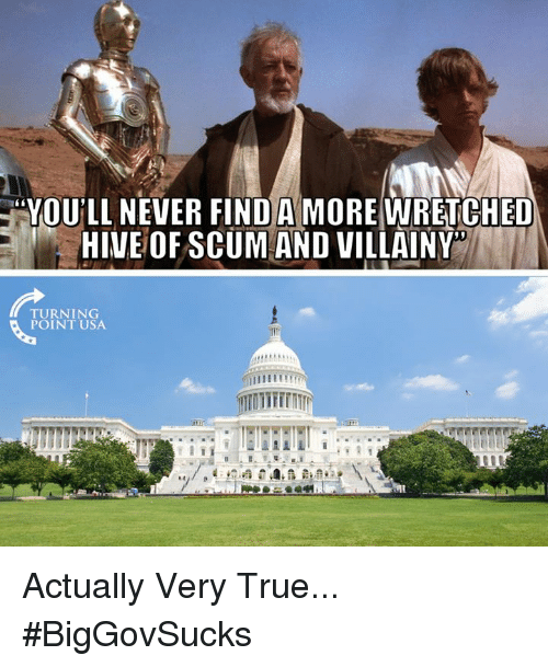 "Memes, True, and Never: ""YOU'LL NEVER FIND A MORE WRETCHED  HIVEOF SCUMAND VILLAINY  TURNING  POINT USA Actually Very True... #BigGovSucks"