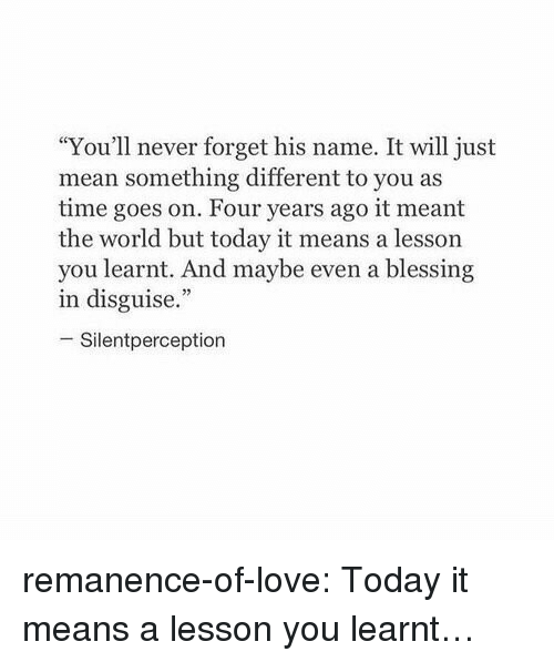 "Love, Target, and Tumblr: ""You'll never forget his name. It will just  mean something different to you as  time goes on. Four years ago it meant  the world but today it means a lesson  you learnt. And maybe even a blessing  in disguise.""  -Silentperception remanence-of-love:  Today it means a lesson you learnt…"