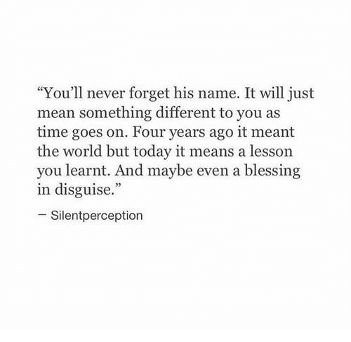 "Mean, Time, and Today: ""You'll never forget his name. It will just  mean something different to you as  time goes on. Four years ago it meant  the world but today it means a lesson  you learnt. And maybe even a blessing  in disguise.""  Silentperception"