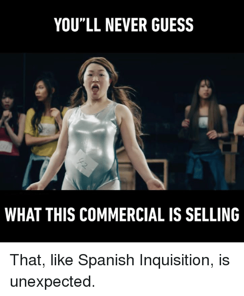 """Unexpectable: YOU""""LL NEVER GUESS  WHAT THIS COMMERCIAL IS SELLING That, like Spanish Inquisition, is unexpected."""