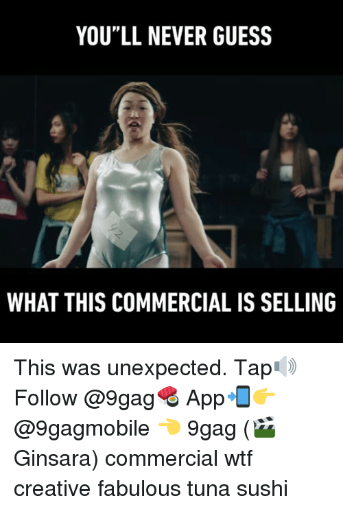"""Unexpectable: YOU""""LL NEVER GUESS  WHAT THIS COMMERCIAL IS SELLING This was unexpected. Tap🔊 Follow @9gag🍣 App📲👉@9gagmobile 👈 9gag (🎬 Ginsara) commercial wtf creative fabulous tuna sushi"""