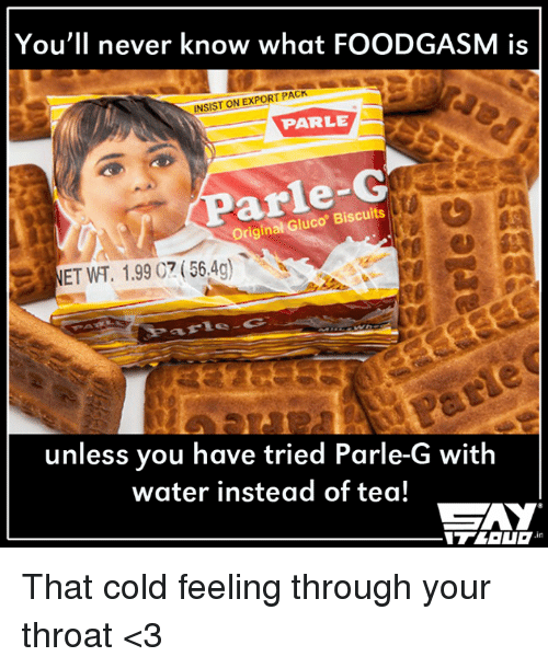 Memes, 🤖, and Tea: You'll never know what FOODGASM is  INSIST ON EXPORT PACK  PARLE  Original Gluco Biscuits  unless you have tried Parle-G with  water instead of tea! That cold feeling through your throat <3