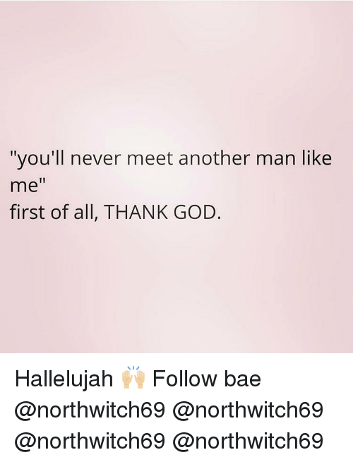 "Bae, God, and Hallelujah: ""you'll never meet another man like  me""  first of all, THANK GOD. Hallelujah 🙌🏼 Follow bae @northwitch69 @northwitch69 @northwitch69 @northwitch69"