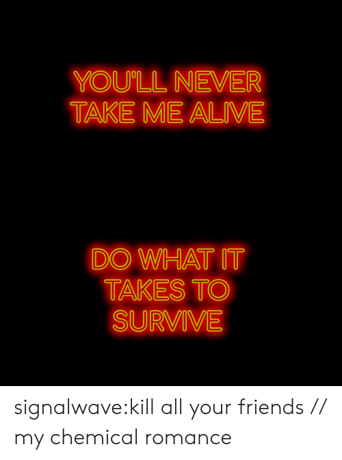 All Your Friends: YOU'LL NEVER  TAKE ME ALIVE   DO WHAT IT  TAKES TO  SURVIVE signalwave:kill all your friends // my chemical romance