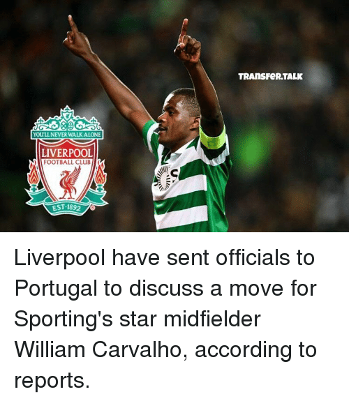 accordance: YOULL NEVER WALK ALONE  LIVERPOOL  FOOTBALL CLUB  EST 1892  TRANS FeRTALK Liverpool have sent officials to Portugal to discuss a move for Sporting's star midfielder William Carvalho, according to reports.