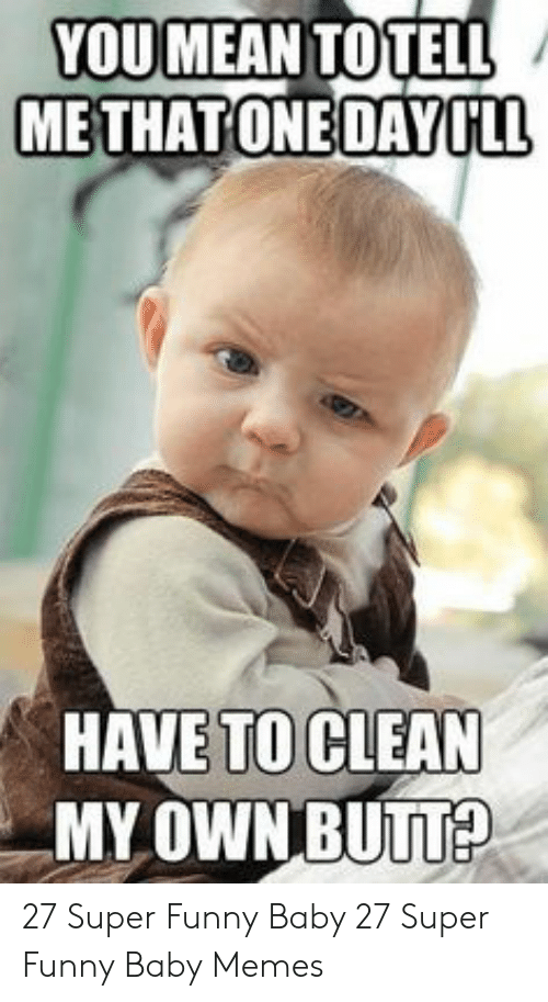 baby memes: YOUMEAN TOTELL  METHATONE DAYILL  HAVE TO CLEAN  MY OWN BUNA 27 Super Funny Baby  27 Super Funny Baby Memes
