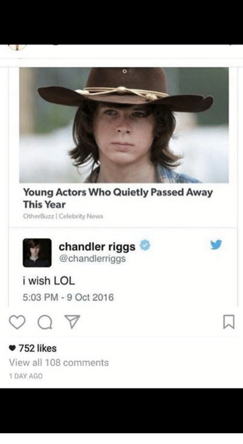 Lol, News, and Who: Young Actors Who Quietly Passed Away  This Year  OtherBuzz | Celebrity News  chandler riggs  @chandlerriggs  i wish LOL  5:03 PM 9 Oct 2016  752 likes  View all 108 comments  1 DAY AGO