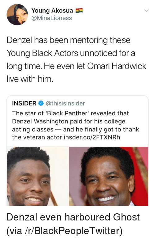 Denzel Washington: Young Akosua  @MinaLioness  Denzel has been mentoring these  Young Black Actors unnoticed for a  long time. He even let Omari Hardwick  live with him.  INSIDER @thisisinsider  The star of 'Black Panther' revealed that  Denzel Washington paid for his college  acting classes-and he finally got to thank  the veteran actor insder.co/2FTXNRh <p>Denzal even harboured Ghost (via /r/BlackPeopleTwitter)</p>