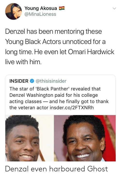 Denzel Washington: Young Akosua  @MinaLioness  Denzel has been mentoring these  Young Black Actors unnoticed for a  long time. He even let Omari Hardwick  live with him.  INSIDER @thisisinsider  The star of 'Black Panther' revealed that  Denzel Washington paid for his college  acting classes-and he finally got to thank  the veteran actor insder.co/2FTXNRh Denzal even harboured Ghost