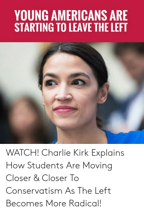 Charlie, Memes, and Watch: YOUNG AMERICANS ARE  STARTING TO LEAVE THE LEFT WATCH! Charlie Kirk Explains How Students Are Moving Closer & Closer To Conservatism As The Left Becomes More Radical!