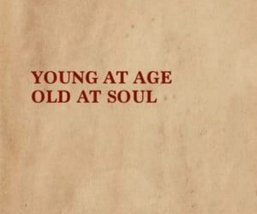 Old, Soul, and Young: YOUNG AT AGE  OLD AT SOUL