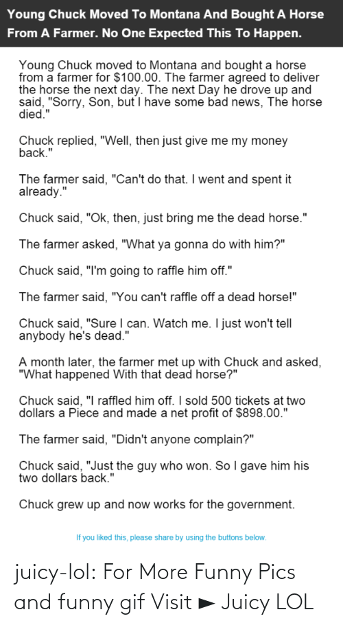 """Him Off: Young Chuck Moved To Montana And Bought A Horse  From A Farmer. No One Expected This To Happen.  Young Chuck moved to Montana and bought a horse  from a farmer for $100.00. The farmer agreed to deliver  the horse the next day. The next Day he drove up and  said, """"Sorry, Son, but I have some bad news, The horse  died.""""  Chuck replied, """"Well, then just give me my money  back.""""  The farmer said, """"Can't do that. I went and spent it  already.""""  Chuck said, """"Ok, then, just bring me the dead horse.""""  The farmer asked, """"What ya gonna do with him?""""  Chuck said, """"I'm going to raffle him off.""""  The farmer said, """"You can't raffle off a dead horse!""""  Chuck said, """"Sure I can. Watch me. I just won't tell  anybody he's dead.""""  A month later, the farmer met up with Chuck and asked,  """"What happened With that dead horse?""""  Chuck said, """"I raffled him off. I sold 500 tickets at two  dollars a Piece and made a net profit of $898.00.""""  The farmer said, """"Didn't anyone complain?""""  Chuck said, """"Just the guy who won. So I gave him his  two dollars back.""""  Chuck grew up and now works for the government.  If you liked this, please share by using the buttons below. juicy-lol:  For More Funny Pics and funny gif Visit ►  Juicy LOL"""