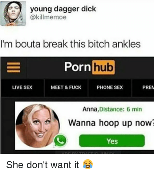`Pornhub: young dagger dick  @killmemoe  I'm bouta break this bitch ankles  or  Pornhub  Porn  hub  LIVE SEX  MEET & FUCK  PHONE SEX  PRE  Anna,Distance: 6 min  Wanna hoop up now?  Yes She don't want it 😂