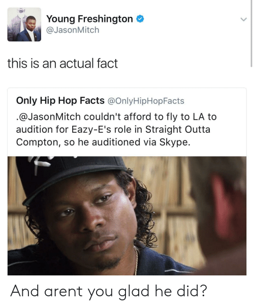 Straight Outta Compton: Young Freshington  @JasonMitch  this is an actual fact  Only Hip Hop Facts @OnlyHipHopFacts  @JasonMitch couldn't afford to fly to LA to  audition for Eazy-E's role in Straight Outta  Compton, so he auditioned via Skype. And arent you glad he did?
