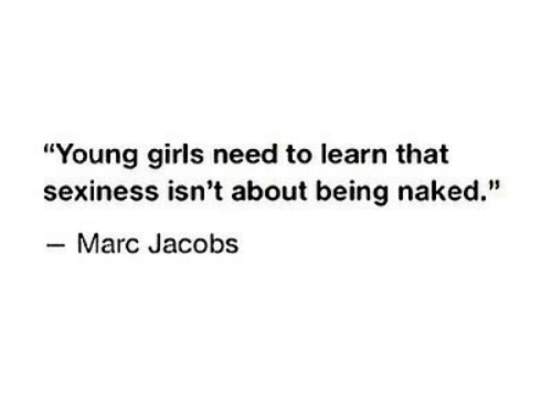 "young girls: ""Young girls need to learn that  sexiness isn't about being naked.""  -Marc Jacobs"
