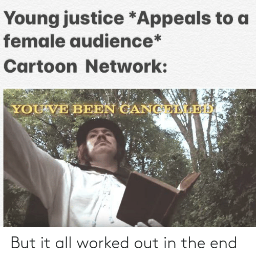 Cartoon Network, Cartoon, and Justice: Young justice *Appeals to a  female audience*  Cartoon Network:  YOU'VE BEEN CANGELLED But it all worked out in the end