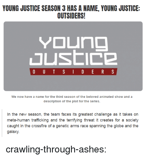 crossfire: YOUNG JUSTICE SEASON 3 HAS A NAME, YOUNG JUSTICE:  OUTSIDERS!  We now have a name for the third season of the beloved animated show and a  description of the plot for the series   In the new season, the team faces its greatest challenge as it takes on  meta-human trafficking and the terrifying threat it creates for a societ)y  caught in the crossfire of a genetic arms race spanning the globe and the  galaxy. crawling-through-ashes: