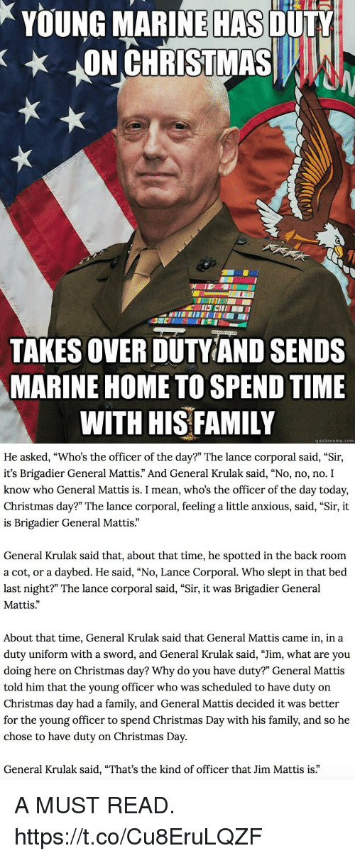 "Christmas, Family, and Memes: YOUNG MARINE OULY  ON CHRISTMASA  HAS  TAKES OVER DUTVIAND SENDS  MARINE HOME TO SPEND TIME  WITH HIS FAMILY  quickmeme.com   He asked, ""Who's the officer of the day?"" The lance corporal said, ""Sir,  it's Brigadier General Mattis."" And General Krulak said, ""No, no, no. I  know who General Mattis is. I mean, who's the officer of the day today,  Christmas day?"" The lance corporal, feeling a little anxious, said, ""Sir, it  is Brigadier General Mattis  General Krulak said that, about that time, he spotted in the back room  a cot, or a daybed. He said, ""No, Lance Corporal. Who slept in that bed  last night?"" The lance corporal said, ""Sir, it was Brigadier General  Mattis.""  About that time, General Krulak said that General Mattis came in, in a  duty uniform with a sword, and General Krulak said, ""Jim, what are you  doing here on Christmas day? Why do you have duty?"" General Mattis  told him that the young officer who was scheduled to have duty on  Christmas day had a family, and General Mattis decided it was better  for the young officer to spend Christmas Day with his family, and so he  chose to have duty on Christmas Day  General Krulak said, ""That's the kind of officer that Jim Mattis is."" A MUST READ. https://t.co/Cu8EruLQZF"