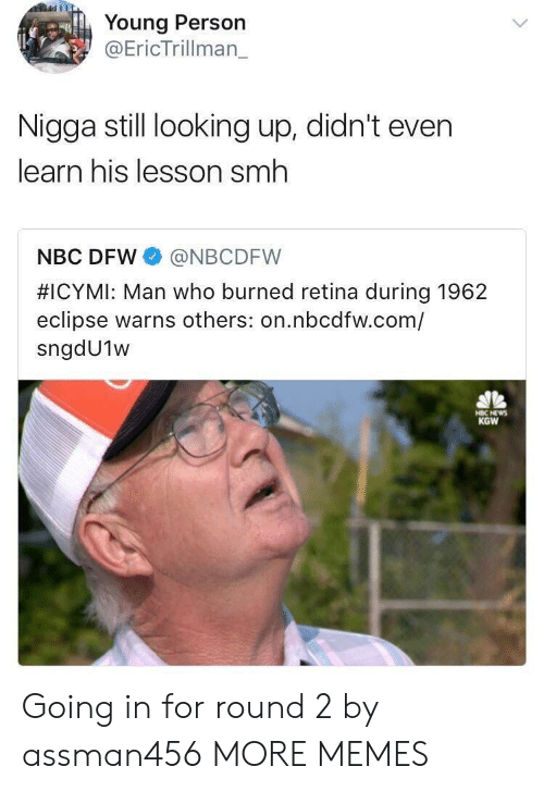Dank, Memes, and Smh: Young Person  @EricTrillman_  Nigga still looking up, didn't even  learn his lesson smh  NBC DFW @NBCDFW  #ICYMI: Man who burned retina during 1962  eclipse warns others: on.nbcdfw.com/  sngdU1w  KGW Going in for round 2 by assman456 MORE MEMES