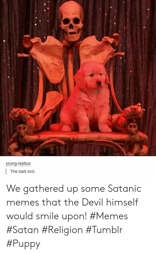 Memes, Tumblr, and Devil: young-replica:  The dark lord. We gathered up some Satanic memes that the Devil himself would smile upon! #Memes #Satan #Religion #Tumblr #Puppy