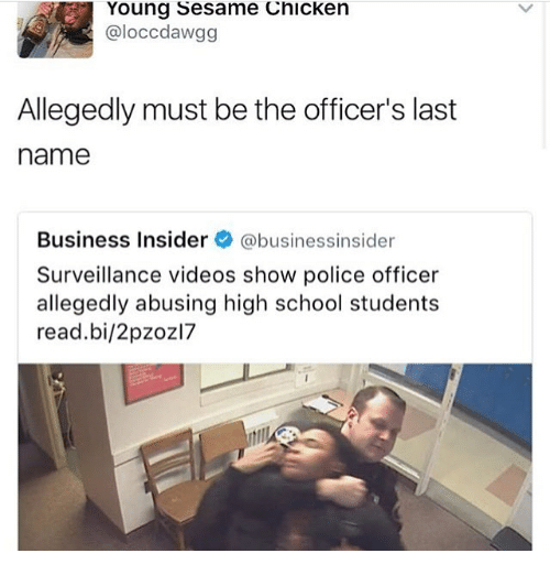 last names: Young Sesame Chicken  aloccdawgg  Allegedly must be the officer's last  name  Business Insider  abusinessinsider  Surveillance videos show police officer  allegedly abusing high school students  read bi/2pzoz17