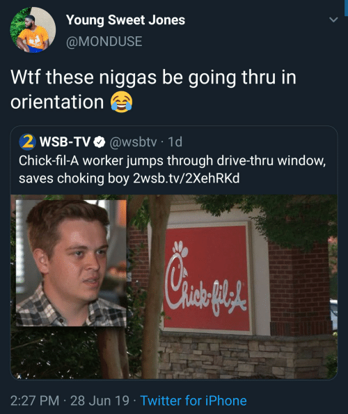 Chick-Fil-A, Iphone, and Twitter: Young Sweet Jones  @MONDUSE  Wtf these niggas be going thru in  orientation  2 WSB-TV @wsbtv 1d  Chick-fil-A worker jumps through drive-thru window,  saves choking boy 2wsb.tv/2Xeh RKd  2:27 PM 28 Jun 19 Twitter for iPhone