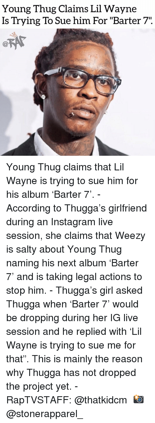 """Instagram, Lil Wayne, and Memes: Young Thug Claims Lil Wayne  Is Trying To Sue him For """"Barter 7"""". Young Thug claims that Lil Wayne is trying to sue him for his album 'Barter 7'. - According to Thugga's girlfriend during an Instagram live session, she claims that Weezy is salty about Young Thug naming his next album 'Barter 7' and is taking legal actions to stop him. - Thugga's girl asked Thugga when 'Barter 7' would be dropping during her IG live session and he replied with 'Lil Wayne is trying to sue me for that"""". This is mainly the reason why Thugga has not dropped the project yet. - RapTVSTAFF: @thatkidcm 📸 @stonerapparel_"""