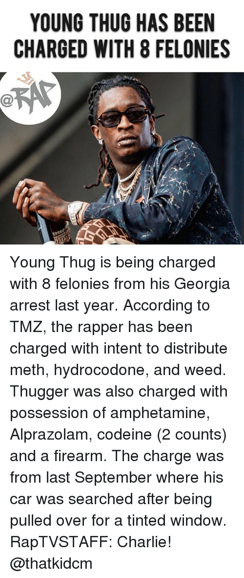 Firearm: YOUNG THUG HAS BEEN  CHARGED WITH 8 FELONIES Young Thug is being charged with 8 felonies from his Georgia arrest last year. According to TMZ, the rapper has been charged with intent to distribute meth, hydrocodone, and weed. Thugger was also charged with possession of amphetamine, Alprazolam, codeine (2 counts) and a firearm. The charge was from last September where his car was searched after being pulled over for a tinted window. RapTVSTAFF: Charlie! @thatkidcm
