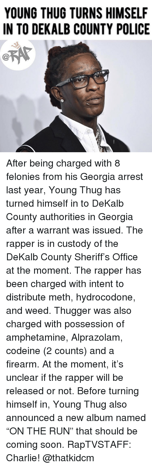 """Firearm: YOUNG THUG TURNS HIMSELF  IN TO DEKALB COUNTY POLICE  C@ After being charged with 8 felonies from his Georgia arrest last year, Young Thug has turned himself in to DeKalb County authorities in Georgia after a warrant was issued. The rapper is in custody of the DeKalb County Sheriff's Office at the moment. The rapper has been charged with intent to distribute meth, hydrocodone, and weed. Thugger was also charged with possession of amphetamine, Alprazolam, codeine (2 counts) and a firearm. At the moment, it's unclear if the rapper will be released or not. Before turning himself in, Young Thug also announced a new album named """"ON THE RUN"""" that should be coming soon. RapTVSTAFF: Charlie! @thatkidcm"""