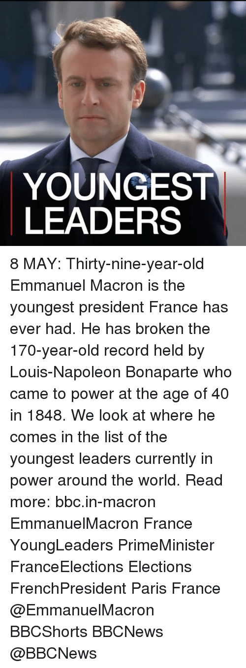 Emmanuel Macron: YOUNGEST  LEADERS 8 MAY: Thirty-nine-year-old Emmanuel Macron is the youngest president France has ever had. He has broken the 170-year-old record held by Louis-Napoleon Bonaparte who came to power at the age of 40 in 1848. We look at where he comes in the list of the youngest leaders currently in power around the world. Read more: bbc.in-macron EmmanuelMacron France YoungLeaders PrimeMinister FranceElections Elections FrenchPresident Paris France @EmmanuelMacron BBCShorts BBCNews @BBCNews