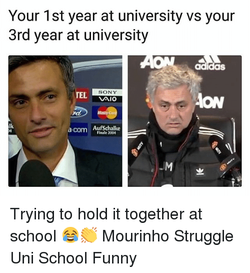 aon: Your 1st year at university vs your  3rd year at university  AON adidas  TEL  SONY  Aio  ON  ndAasterC  lk  a.com AufSchalke  Finale 200  -M Trying to hold it together at school 😂👏 Mourinho Struggle Uni School Funny