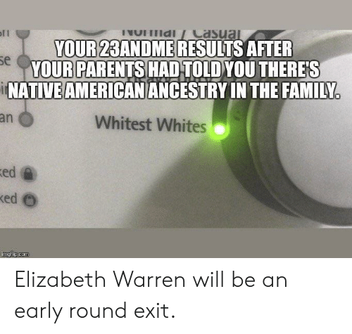 Elizabeth Warren, Family, and Parents: YOUR 23ANDME RESULTS AFTER  YOUR PARENTS HAD TOLDYOU THERES  NATIVE AMERICANANCESTRY IN THE FAMILY  se  an  Whitest Whites  ed Elizabeth Warren will be an early round exit.