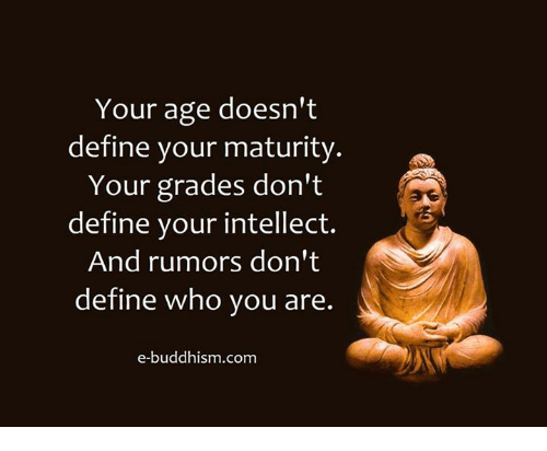 matures: Your age doesn't  define your maturity  a  Your grades don't  define your intellect.  And rumors don't  define who you are.  e-buddhism com