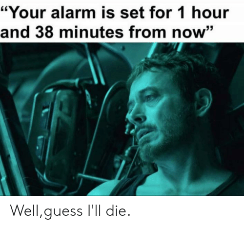 "Reddit, Alarm, and Guess: ""Your alarm is set for 1 hour  and 38 minutes from now"" Well,guess I'll die."