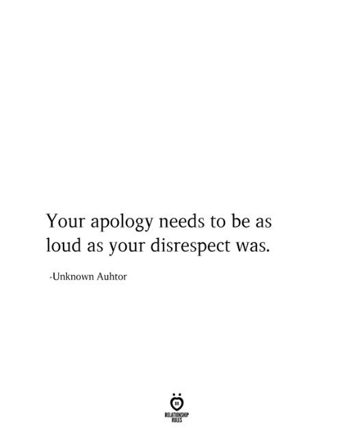 Apology, Unknown, and Relationship: Your apology needs to be as  loud as your disrespect was.  -Unknown Aulhtor  RELATIONSHIP  RULES