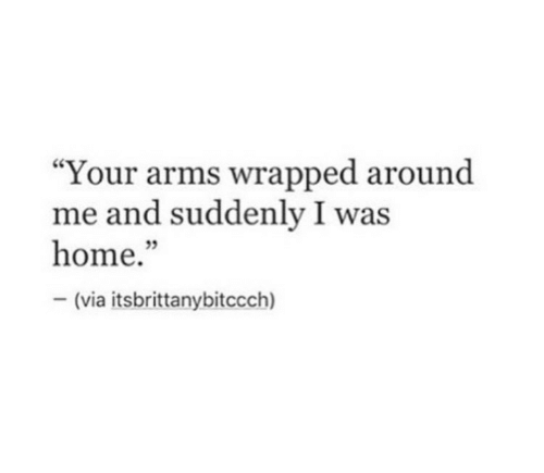 """Home, Arms, and Via: """"Your arms wrapped around  me and suddenly I was  home.""""  (via itsbrittanybitccch)  35"""