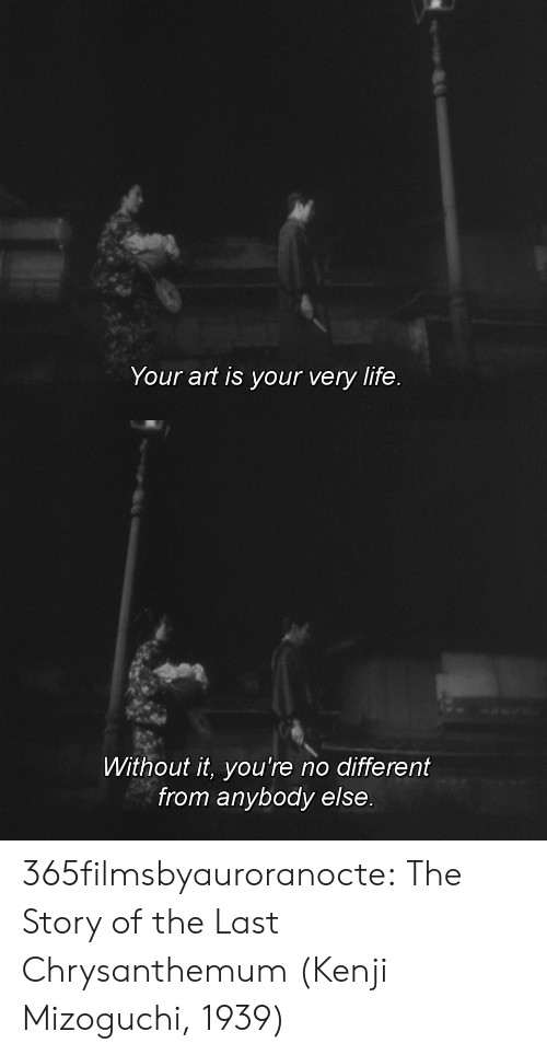 Life, Tumblr, and Blog: Your art is your very life.   Without it, you're no different  from anybody else. 365filmsbyauroranocte:   The Story of the Last Chrysanthemum (Kenji Mizoguchi, 1939)