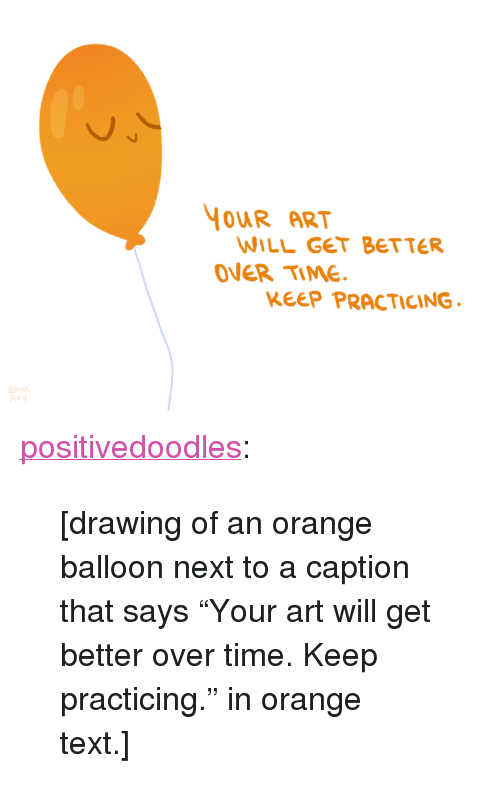 """Drawing Of An: YOUR ART  WILL GET BETTER  OVER TIME  KEEP PRACTICING <p><a href=""""http://positivedoodles.tumblr.com/post/149231674094/drawing-of-an-orange-balloon-next-to-a-caption"""" class=""""tumblr_blog"""">positivedoodles</a>:</p>  <blockquote><p>[drawing of an orange balloon next to a caption that says""""Your art will get better over time. Keep practicing."""" in orange text.]</p></blockquote>"""