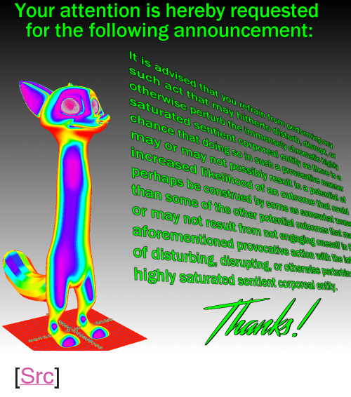 """provocative: Your attention is hereby requested  for the following announcement:  t is advised that you refrain from pertorming am  such act that hi  otherwise perturb the imme  ay hitherto disturb, disrupt,  saturated sentient corporeal entitty as there is a  chance that doing soin such a provocative manne  nsely chromatic hiebly  may or may not possibly result  increased likelihood of an outcome that could  in a potential  perhaps be consirued by some as someetinal eus  ther potenifal eeicome ade  aforementioned provocative action with the in  highly saturalted sentlent crporealenelithe  than some of dhe  or may not resulit trom not engaging oneself  of disturbing, disrupting, or otherwise perturbin  ไม่ <p>[<a href=""""https://www.reddit.com/r/surrealmemes/comments/80sv4l/perhaps_it_would_be_most_prudent_if_you_were_to/"""">Src</a>]</p>"""