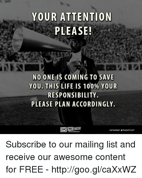 Attentation: YOUR ATTENTION  PLEASE!  NO ONE IS COMING TO SAVE  YOU. THIS LIFE IS 100% YOUR  RESPONSIBILITY.  PLEASE PLAN ACCORDINGLY.  INSTAGRAM OTRUEACTIVIST Subscribe to our mailing list and receive our awesome content for FREE - http://goo.gl/caXxWZ