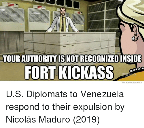Weknowmemes: YOUR AUTHORITYIS NOT RECOGNIZEDINSIDE  FORT KICKASS  WeKnowMemes U.S. Diplomats to Venezuela respond to their expulsion by Nicolás Maduro (2019)